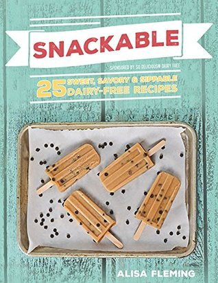 Snackable: 25 Sweet, Savory & Sippable Dairy-Free Recipes