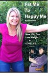 Fat Me to Happy Me: How YOU Can Lose Weight & LOVE LIFE