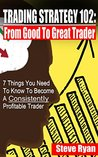 Trading Strategy 102: From Good to Great Trader: 7 Things You Need To Know To Become A Consistently Profitable Trader (Day Trading & Swing Trading)