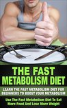 The Fast Metabolism - Diet: Learn The Fast Metabolism For Beginners To Boost Your Metabolism: Get The Fast Metabolism With A Diet To Eat More Food And ... Cookbook, Fast Metabolism Diet Revolution)