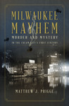 Milwaukee Mayhem: Murder and Mystery in the Cream City's First Century