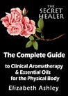 The Complete Guide To Clinical Aromatherapy and Essential Oils of The Physical Body: Essential Oils for Beginners (The Secret Healer Book 1)
