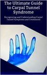 The Ultimate Guide to Carpal Tunnel Syndrome: Recognizing and Understanding Carpal Tunnel Symptoms and Treatments