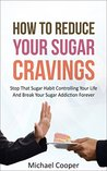 How To Reduce Your Sugar Cravings: Stop That Sugar Habit Controlling Your Life And Break Your Sugar Addiction Forever
