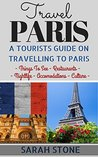 Travel Paris: A Tourist's Guide on Travelling to Paris; Find the Best Places to See, Things to Do, Nightlife, Restaurants and Accomodations! (Travel, Travel Paris, Paris Travel Guide)