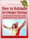 How to Rekindle an Unhappy Marriage: Overcome Resentment and Regain the Trust You Need (The Marriage Guide Series)