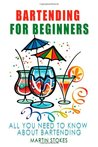 Bartending for Beginners: All You Need to Know About Bartending