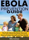 Ebola Prevention Guide: The Truth About the Ebola Virus and How to Protect Yourself and Your Family