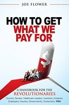 How to Get What We Pay For: A Handbook for Healthcare Revolutionaries: Doctors, Nurses, Healthcare Leaders, Inventors, Investors, Employers, Insurers, Governments, Consumers, You