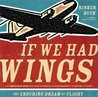 If We Had Wings : The Enduring Dream of Flight