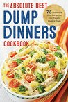 The Absolute Best Dump Dinners Cookbook: 75 Amazingly Easy Recipes for Your Favorite Comfort Foods