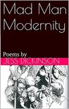 Mad Man Modernity: Poems by Jessica Dickinson