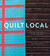Quilt Local: Finding Inspiration in the Everyday (with 40 Projects)