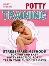 Potty Training: Stress-free Methods for Fun and Easy Potty practice. Potty Train Your Child in 3 days (Potty Training, potty training boys, potty training tips)