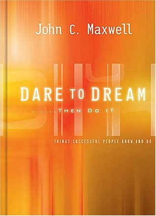 Dare to Dream . . . Then Do It by John C. Maxwell