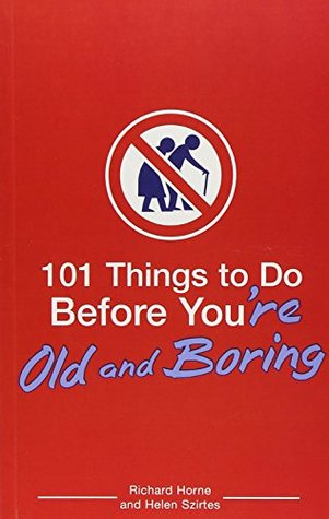 101 Things to Do Before You're Old and Boring by Richard Horne