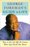George Foreman's Guide to Life: How to Get Up Off the Canvas When Life Knocks You Down