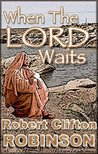 When The Lord Waits by Robert Clifton Robinson