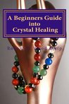 A Beginners Guide into Crystal Healing ('Power for Life Book 14)