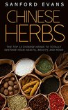 Chinese Herbs: The Top 12 Chinese Herbs To Totally Restore Your Health, Beauty And Mind (Herbal Medicine - Herbal Remedies - Holistic Medicine - Natural Cures)