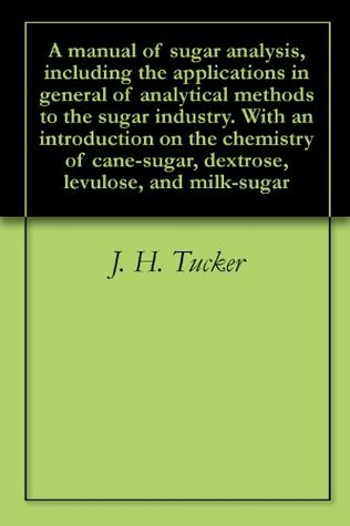 A manual of sugar analysis, including the applications in general of analytical methods to the sugar industry. With an introduction on the chemistry of cane-sugar, dextrose, levulose, and milk-sugar