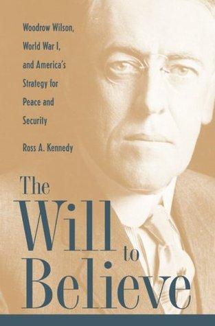The Will to Believe: Woodrow Wilson, World War I, and America's Strategy for Peace and Security