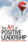 The Art of Positive Leadership: Becoming a Person Worth Following
