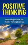 Positive Thinking: Persuading Yourself Into Positive Thinking Everyday