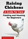 Raising Chickens: A Guide for Care, Feeding and Housing for Beginners