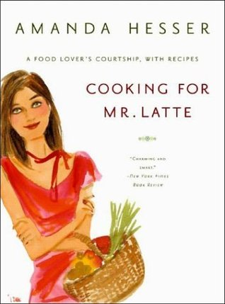 Cooking for Mr Latte - A Food Lover′s Courtship, with Recipes by Amanda Hesser