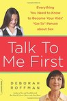 """Talk to Me First: Everything You Need to Know to Become Your Kids' """"""""Go-To"""""""" Person about Sex"""