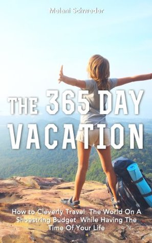 The 365 Day Vacation: How to Cleverly Travel The World On A Shoestring Budget While Having The Time Of Your Life