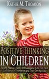 Positive Thinking in Children: Raising Positive, Happy and Successful Kids, That Have Confidence in Themselves and Their Own Abilities