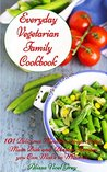 Everyday Vegetarian Family Cookbook: 101 Delicious Meatless Soup, Salad, Main Dish and Dessert Recipes you Can Make in Minutes! (Vegetarian Diet, Vegetarian Cookbook, Vegetarian Recipes Book 4)