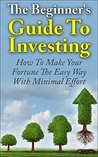 Investing For Beginners: The Beginner's Guide To Investing – How To Make Your Fortune The Easy Way With Minimal Effort (Passive Income, Investing Made ... Investing For Dummies, Financial Freedom)