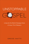 Unstoppable Gospel: Living Out the World-Changing Vision of Jesus's First Followers
