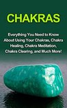 Chakras: Everything you need to know about using your chakras, chakra healing, chakra meditation, chakra clearing, and much more!