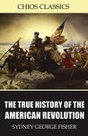 The True History of the American Revolution by Sydney George Fisher