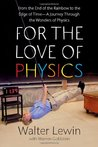 For the Love of Physics: From the End of the Rainbow to the Edge of Time: A Journey Through the Wonders of Physics