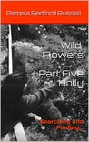 Wild Flowers Part Five Holly: Searching and Finding...