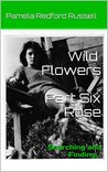 Wild Flowers Part Six Rose: Searching and Finding...