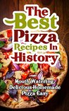 The Best Pizza Recipes In History: Mouth Watering, Delicious Homemade Pizza Easy