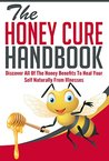 The Honey Cure Handbook - Discover All of The Honey Benefits To Heal Your Self Naturally From Illnesses (Honey Cure Handbook,Honey Benefits, Honey Cure For Illness,Honey Healing)