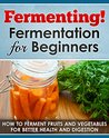 Fermenting! Fermentation for Beginners: How to Ferment Fruits and Vegetables for Better Health and Digestion (Fermented beverages Book 1)