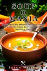 SOUP-O-MANIA: Quick and Easy Homemade Soup Recipes: Soup Preparation was Never that Easy Before
