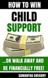 How to Win Child Support: or Walk Away and be Financially Free