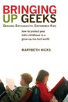 Bringing Up Geeks: How to Protect Your Kid's Childhood in a Grow-Up-Too-Fast World