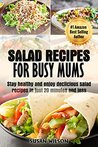 Salad Recipes For Busy Mums: Stay Healthy and Enjoy 30 Delicious Salad Recipes In Just Under 20 Minutes and Less