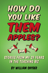 HOW DO YOU LIKE THEM APPLES? Stories from My 29 Years in the Teaching Biz