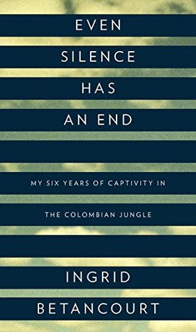 Even Silence Has an End: My Six Years of Captivity in the Colombian Jungle